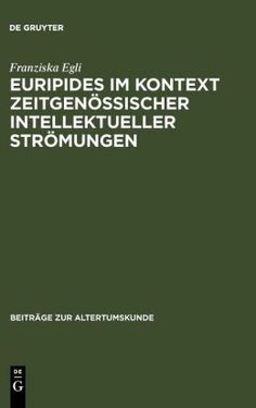 Euripides im Kontext zeitgenössischer intellektueller Strömungen : Analyse der Funktion philosophischer Themen in den Tragödien und Fragmenten / von Franziska Egli - München : K.G. Saur, 2003