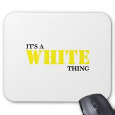 It's A WHITE Thing! Mouse Pad