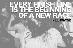 """ Every finish line is the beginning of a new race"" -Lil Wayne. ♥"