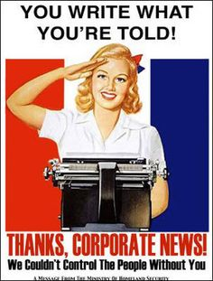 You write what you're told! Thanks, corporate news! We couldn't control the people without you.    [click on this image to find short video clips and an analysis exploring Herman and Chomsky's propaganda model, which argues that government entities and powerful businesses are able to control the information the media reports through five kinds of filters]