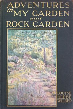 Louise Beebe Wilder; one of the best garden writers of all time; Adventures in My Garden and Rock Garden was written after she had moved to a new suburban garden after WWI...the book is delightfully full of her ideas and dreams for the new garden