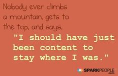 Nobody ever climbs a mountain, gets to the top, and says, I should have just been content to stay where I was.