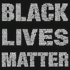 """Kailea K. Fall 2016 Section 2 """"Black Lives Matter""""  This image depicts the words """"Black Lives Matter"""", composed of several names of black people murdered. These words have been so impactful that it has become a saying now, that is used to empower all people, and to remind everyone the importance that all lives matter, including the lives of black individuals. This is a necessary message, very relevant to the shootings that have occurred this past year."""