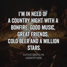 I'm in need of a country night with a bonfire, good music, great friends, cold…