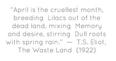 """""""April is the cruellest month, breeding  Lilacs out of the dead land, mixing  Memory and desire, stirring  Dull roots with spring rain.""""  — T.S. Eliot,  The Waste Land  (1922)"""