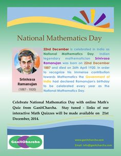 22nd December is celebrated in India as National Mathematics Day. Indian legendary mathematician Srinivasa Ramanujan was born on 22nd December 1887 and died on 26th April 1920. In order to recognize his immense contribution towards Mathematics the Government of India had declared Ramanujan's birthday to be celebrated every year as the National Mathematics Day.