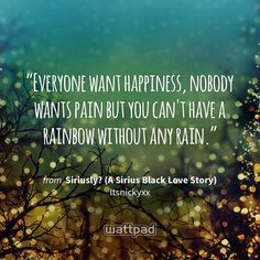 """Everyone want happiness, nobody wants pain but you can't have a rainbow without any rain."" - from Siriusly? (A Sirius Black Love Story) (on Wattpad) https://www.wattpad.com/132777188?utm_source=ios&utm_medium=pinterest&utm_content=share_quote&wp_page=quote&wp_uname=EleanorPotter1224&wp_originator=XKe7fc2Nb4mw7WnMEu21qtXMRrb3NF6GRFfR4EEA5hR1qMO1%2BYeDUzILckvkiyaIXKkueh7lh3o6YiYcBzflgwXOWnC%2B16%2BjbO2KKBzJcrv8KfAn7lIhmyk%2F%2BqzdKB6b #quote #wattpad"