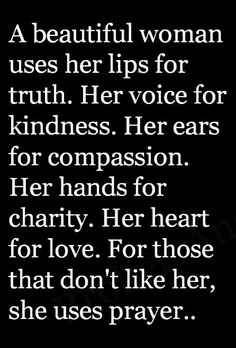 A beautiful woman users her lips for truth. Her voice for kindness. Her ears for compassion. Her hands for charity. Her heart for love. For those that don't like her, she uses prayer.....<3