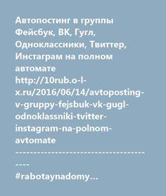 http://10rub.o-l-x.ru/2016/06/14/avtoposting-v-gruppy-fejsbuk-vk-gugl-odnoklassniki-tvitter-instagram-na-polnom-avtomate/  Автопостинг в группы Фейсбук, ВК, Гугл, Одноклассники, Твиттер, Инстаграм на полном автомате http://10rub.o-l-x.ru/2016/06/14/avtoposting-v-gruppy-fejsbuk-vk-gugl-odnoklassniki-tvitter-instagram-na-polnom-avtomate ---------------------------------------- #rabotaynadomy #работанадому #ВКонтакте #reklama #реклама #rabota #работа #интернет#internet #vakansia #вакансия…