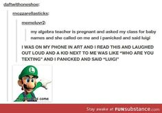 This is really creepy because my algebra teacher IS pregnant and she DID ask us for baby names! But I didn't say luigi.