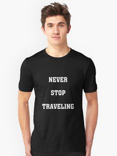 Never Stop Traveling by TeeHome.  solotravel,solo travel,solotraveler,solo traveler,solotraveller,adventure,travel bug,travel addict,travel love,wanderlust,backpack,backpacker,backpacking,travel,traveller,traveler,travelling,traveling,never stop,hiking,quotes,travel quotes
