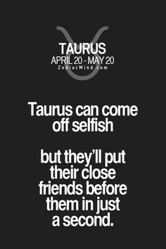 Taurus can come off as selfish but they'll put their close friends before them in just a second