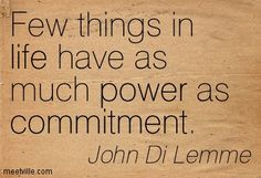 Few things in life have as much power as commitment. John Di Lemme