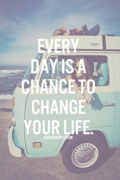 Every day is a chance to change your life, darling.