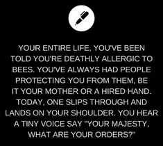 """Your mother's friend had been accompanying you today, and quickly swatted the bee away from you, before crushing it under his boot. When you shake your head and ask if you should see a doctor, you see a flash of recognition skip across his face, before he bursts into a full belly laugh. """"Bees can't talk, Phoebe."""""""