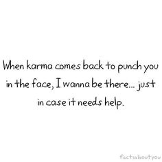 Karma is the one and only thing that has proved 100% in my life. Ha. I love this quote
