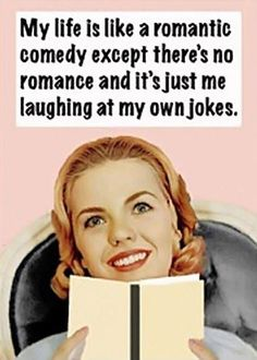 My life is like a romantic comedy except there's no romance and it's just me laughing at my own jokes. Picture Quotes.