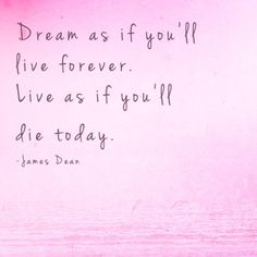 Dream as if you'll live forever. Live as if you'll die today. ~ James Dean #inspirational #quotes #jamesdean