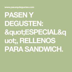 "PASEN Y DEGUSTEN: ""ESPECIAL"", RELLENOS PARA SANDWICH."