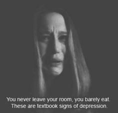 you never leave your room, you barely eat. these are textbook signs of depression