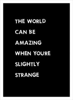 design the world can be amazing when you're slightly strange. words of wisdom from design for mankind.the world can be amazing when you're slightly strange. words of wisdom from design for mankind. Life Quotes Love, Great Quotes, Quotes To Live By, Inspirational Quotes, Stand Out Quotes, Motivational Quotes, Crazy Quotes, The Words, Cool Words