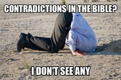 Every Christian when you point out the contradictions in the bible. They have to bury their heads pretty deep to ignore the 600+ that are in there.