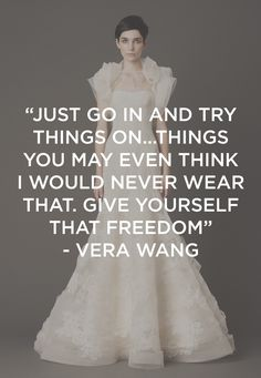 Vera Wang wisdom. So true.. My dress was completely different from my original thought:) such a fun and special time! Only 3 more months Til I get to wear my VW <3