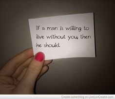 if a man is willing to live without you, then he should.