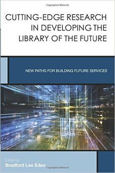 Cutting-Edge Research in Developing the Library of the Future: New Paths for Building Future Services (Creating the 21st-Century Academic Library) / Bradford Lee Eden. Classmark : 9852.c.277.50