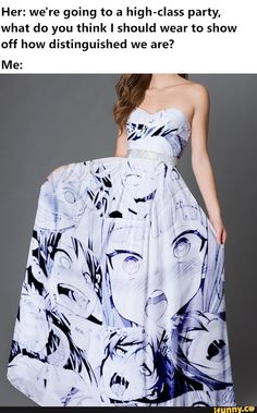 Her: we're going to a high-class party. what do you think I should wear to show off how distinguished we are? Me: - iFunny :) Anime Meme, Manga Anime, Strapless Dress Formal, Prom Dresses, Accel World, Quality Memes, High Class, Popular Memes, Funny Memes