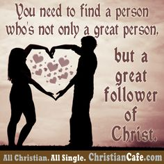 You need to find a person who's not only a great person, but a great follower of Christ.