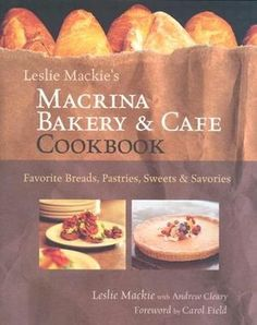 Leslie Mackie's Macrina Bakery and Cafe Cookbook: Favorite Breads, Pastires, Sweets and Savories