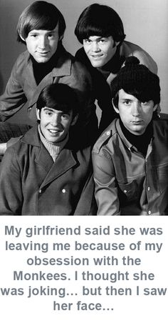 My girlfriend said she was leaving me because of my obsession with the Monkees. I thought she was joking… but then I saw her face…