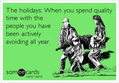 The holidays: When you spend quality time with the people you have been actively avoiding all year.