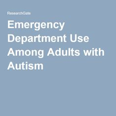 A study examining Emergency Department use by adults 22-64 on the autism spectrum between 2006-2011 found that the rate of visits for a psychiatric disorder was nearly four times as high for those with autism versus those without autism.