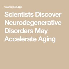 Scientists Discover Neurodegenerative Disorders May Accelerate Aging
