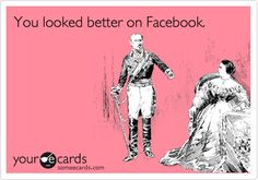 Funny Flirting Ecard: You looked better on Facebook.