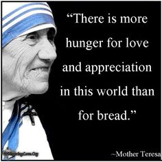 """""""There is more hunger for love and appreciation in this world than for bread."""" ~Mother Teresa"""