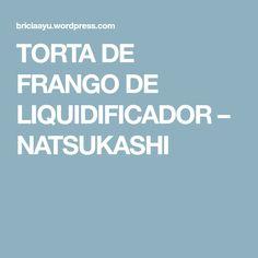 TORTA DE FRANGO DE LIQUIDIFICADOR – NATSUKASHI