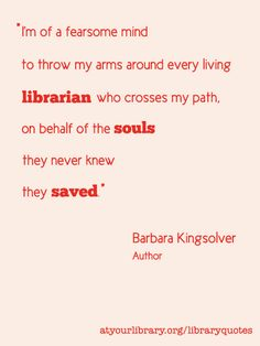 I'm of a fearsome mind to throw my arms around every living librarian who crosses my path, on behalf of the souls they never knew they saved.  - Barbara Kingsolver