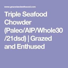 Triple Seafood Chowder (Paleo/AIP/Whole30/21dsd) | Grazed and Enthused