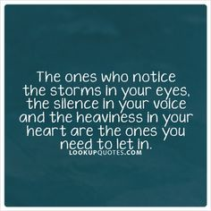 The ones who notice the storms in your eyes, the #silence in your #voice and the heaviness in your heart are the ones you need to let in. #quotes #heart #love #listen