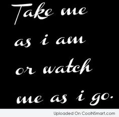 Inspirational Quote: Take Me As I Am Or Watch Me As I Go.