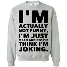 I'm actually not funny , I'm just mean and people think I'm joking Sweatshirt