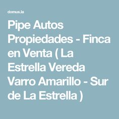 Pipe Autos Propiedades - Finca en Venta ( La Estrella Vereda Varro Amarillo - Sur de La Estrella )