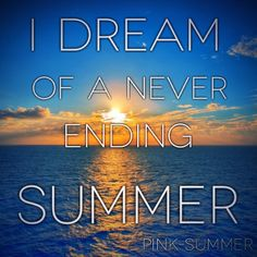i dream of a never ending summer +++For more quotes about #summer and having #fun, visit http://www.quotesarelife.com/
