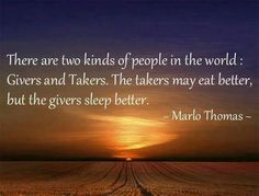 There are two kinds of people in the world: givers and takers.  The takers may eat better, but the givers sleep better.  ~Marlo Thomas~