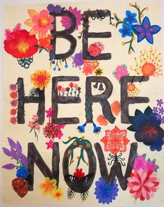 Live in the moment. Be here now.