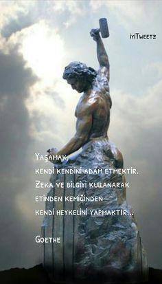 Yaşamak Kendi kendini adam etmektir Zeka ve bilgiyi kullanarak etinden kemiğinden kendi heykelini yapmaktır...  Goethe