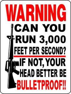 Warning ~ Can you run 3,000 feet per second? If not, your head better be bulletproof!!